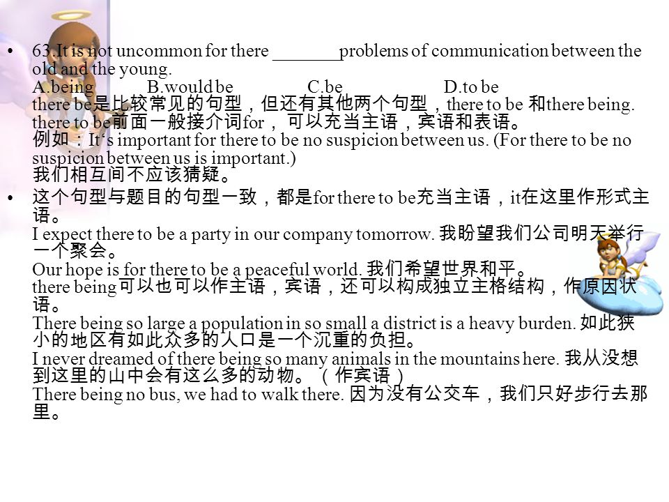 63.It is not uncommon for there _______problems of communication between the old and the young. A.being B.would be C.be D.to be there be 是比较常见的句型,但还有其