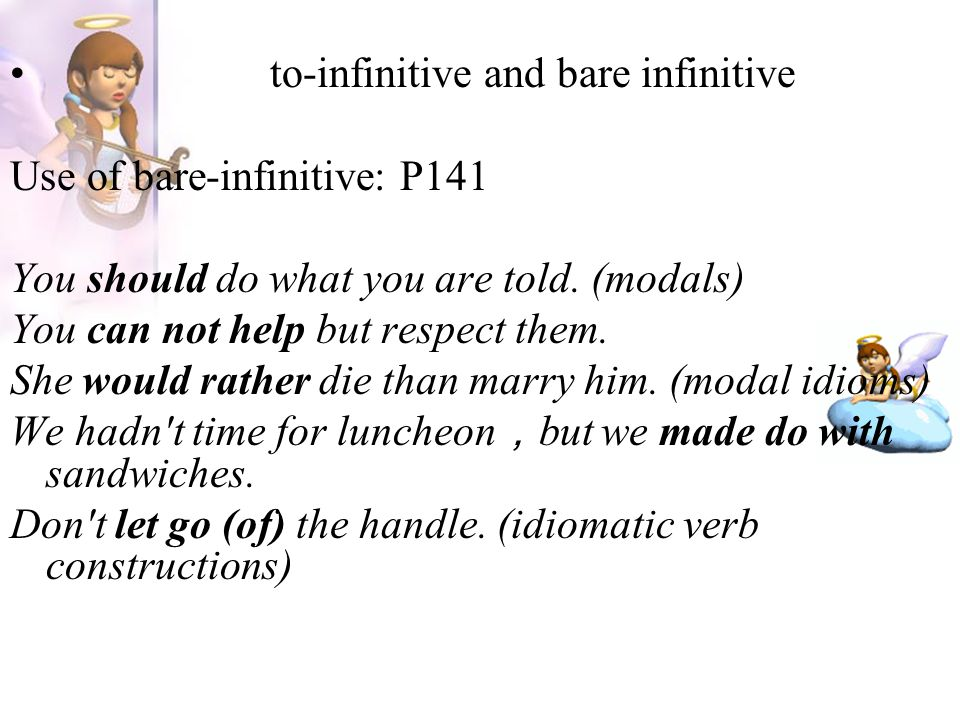 to-infinitive and bare infinitive Use of bare-infinitive: P141 You should do what you are told. (modals) You can not help but respect them. She would