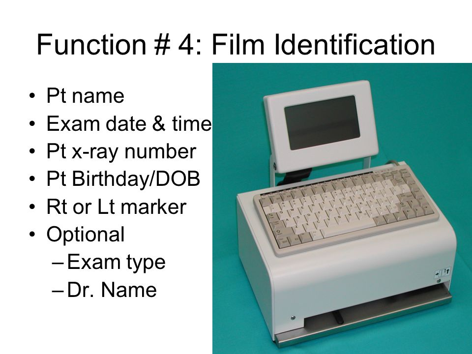 Function # 4: Film Identification Pt name Exam date & time Pt x-ray number Pt Birthday/DOB Rt or Lt marker Optional –Exam type –Dr.