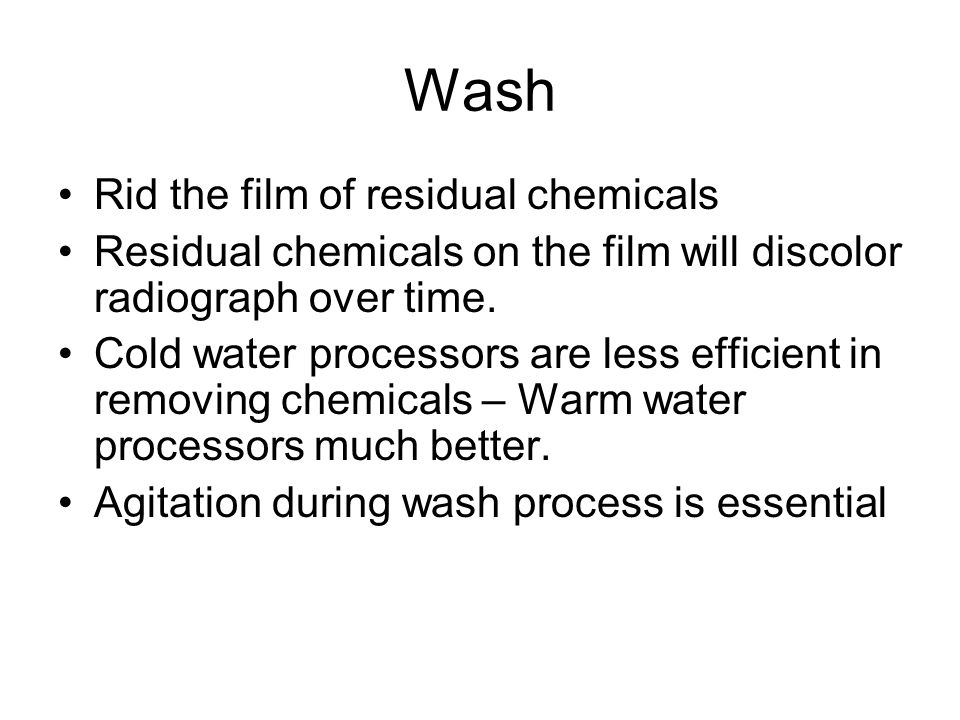 Wash Rid the film of residual chemicals Residual chemicals on the film will discolor radiograph over time.