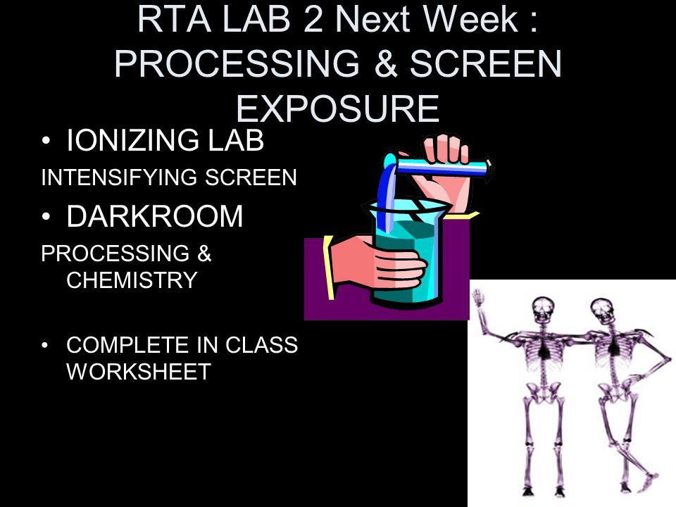 RTA LAB 2 Next Week : PROCESSING & SCREEN EXPOSURE IONIZING LAB INTENSIFYING SCREEN DARKROOM PROCESSING & CHEMISTRY COMPLETE IN CLASS WORKSHEET