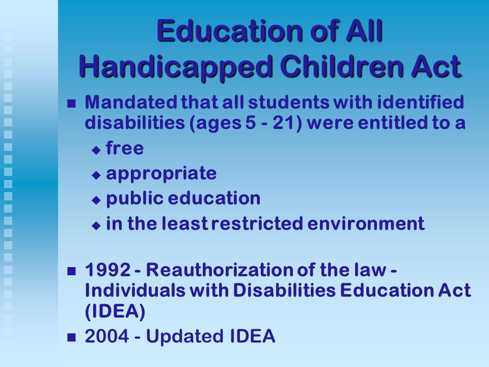 Education of All Handicapped Children Act Mandated that all students with identified disabilities (ages 5 - 21) were entitled to a   free   appropriate   public education   in the least restricted environment 1992 - Reauthorization of the law - Individuals with Disabilities Education Act (IDEA) 2004 - Updated IDEA