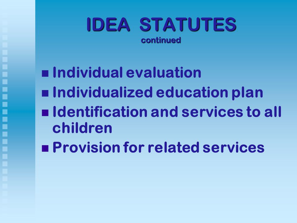 IDEA STATUTES continued Individual evaluation Individualized education plan Identification and services to all children Provision for related services