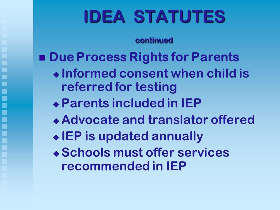 IDEA STATUTES continued Due Process Rights for Parents   Informed consent when child is referred for testing   Parents included in IEP   Advocate and translator offered   IEP is updated annually   Schools must offer services recommended in IEP