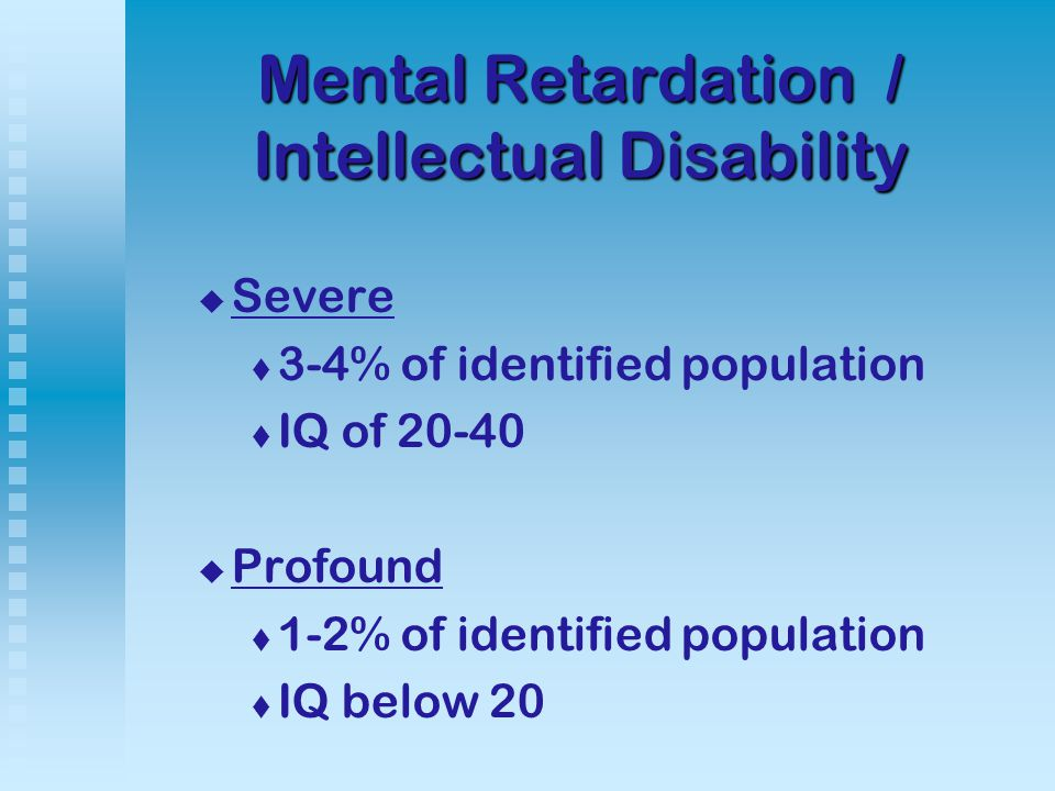 Mental Retardation / Intellectual Disability   Severe   3-4% of identified population   IQ of   Profound   1-2% of identified population   IQ below 20