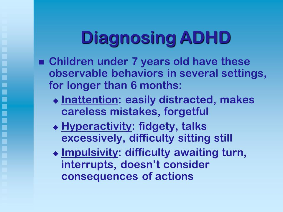 Diagnosing ADHD Children under 7 years old have these observable behaviors in several settings, for longer than 6 months:   Inattention: easily distracted, makes careless mistakes, forgetful   Hyperactivity: fidgety, talks excessively, difficulty sitting still   Impulsivity: difficulty awaiting turn, interrupts, doesn't consider consequences of actions