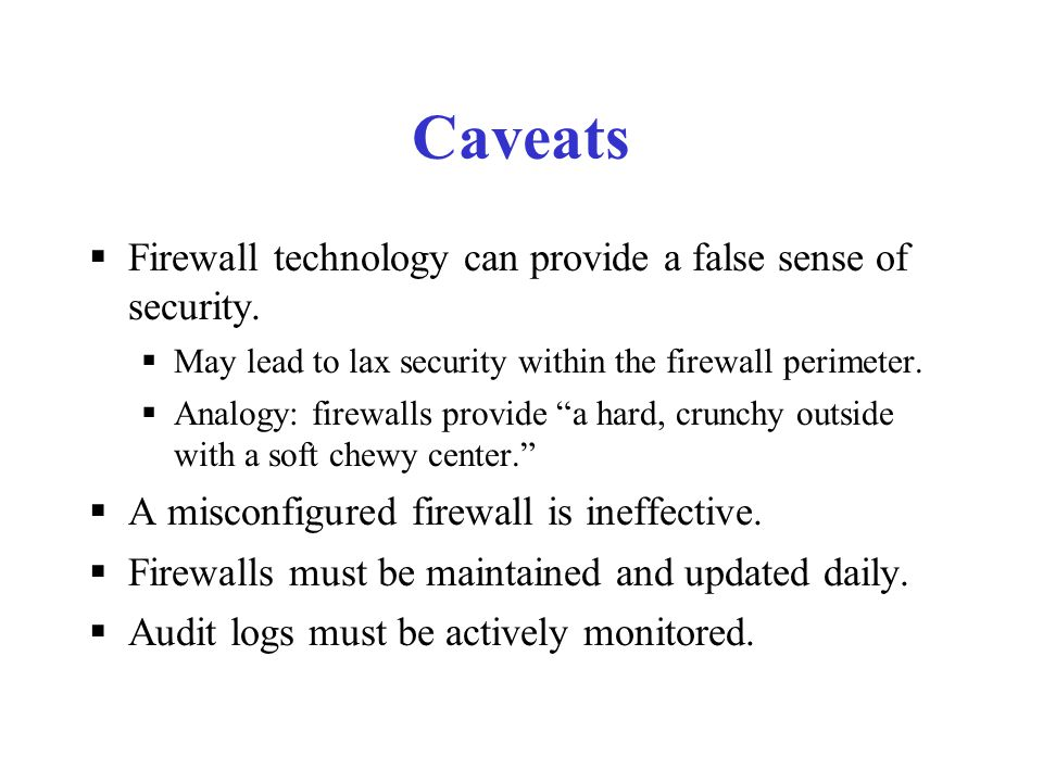 What Does a Firewall Not Do? A firewall can't protect you against:  malicious insiders  careless employees  connections that don't go through it 