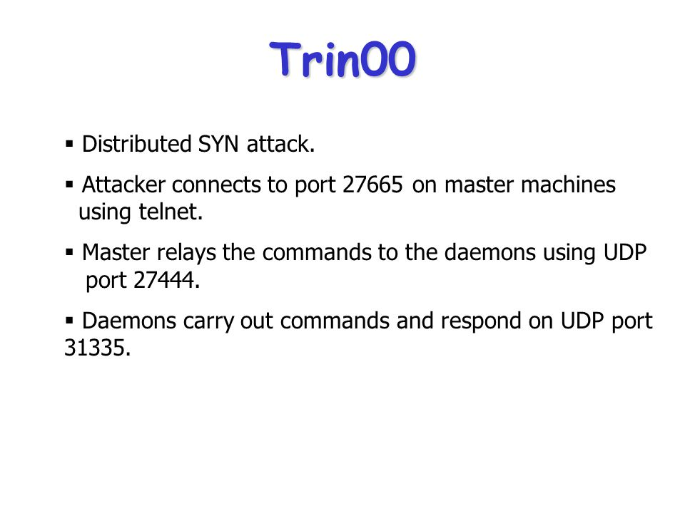 Some Known DDoS Attack Tools  Trin00  Tribal Flood Network (TFN)  Tribal Flood Network 2000 (TFN2K)  Stacheldraht