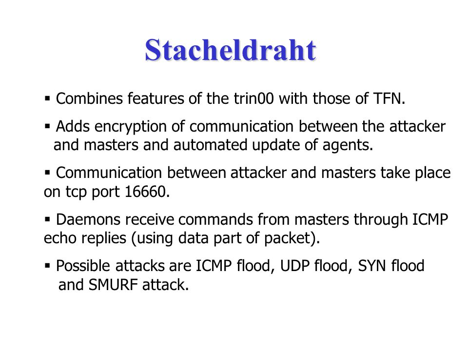  TFN2K communicates via TCP,UDP (random ports), ICMP Echo replies or all three at random.  Daemon never responds to the master.  The Master sends a