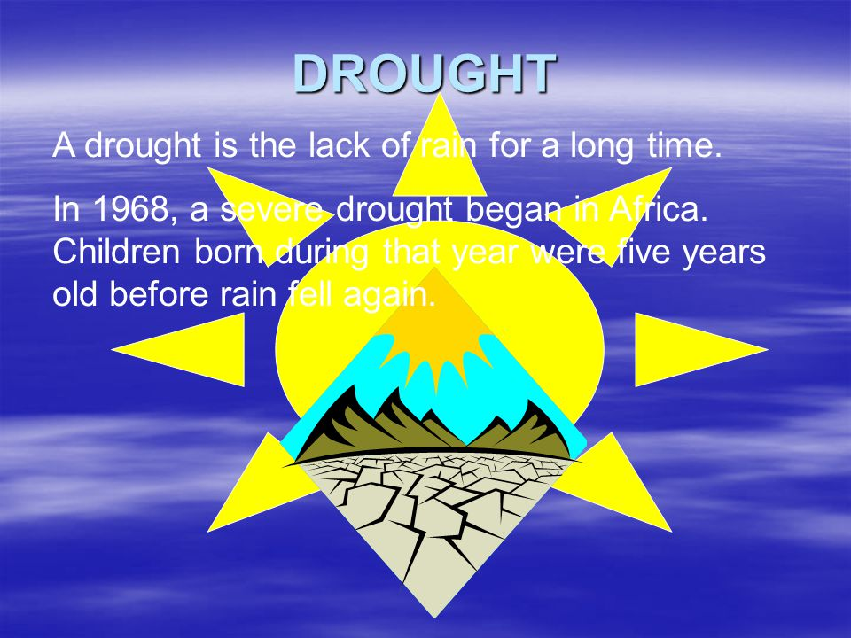 DROUGHT A drought is the lack of rain for a long time. In 1968, a severe drought began in Africa. Children born during that year were five years old b