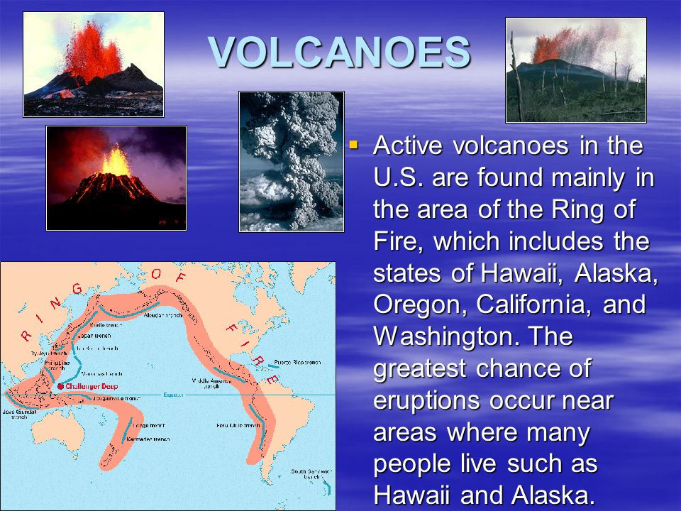 VOLCANOES  Active volcanoes in the U.S. are found mainly in the area of the Ring of Fire, which includes the states of Hawaii, Alaska, Oregon, Califo
