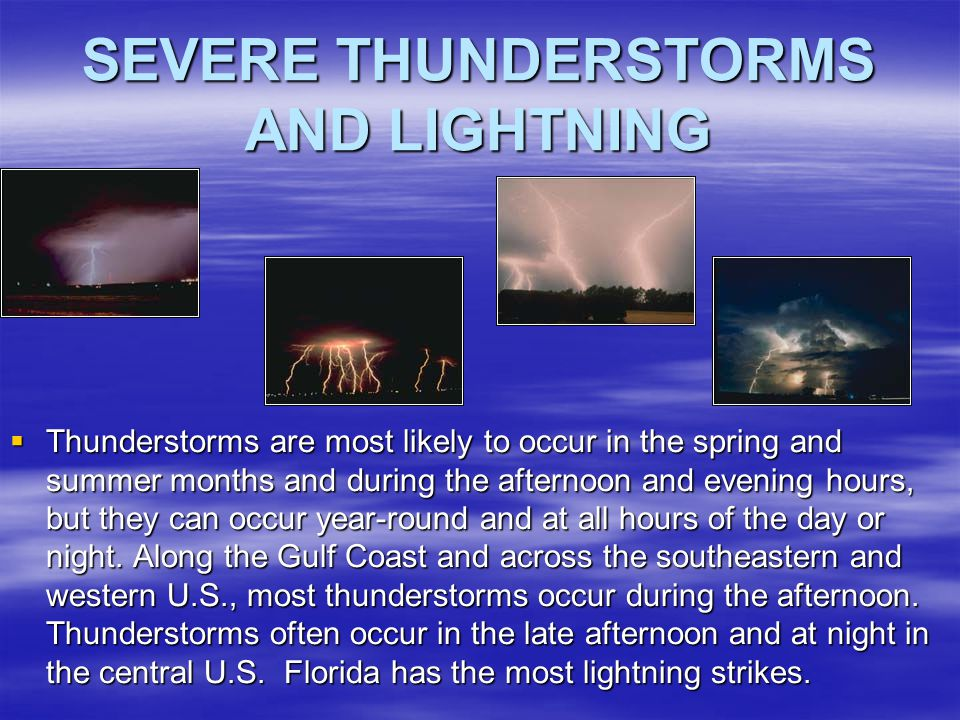 SEVERE THUNDERSTORMS AND LIGHTNING  Thunderstorms are most likely to occur in the spring and summer months and during the afternoon and evening hours