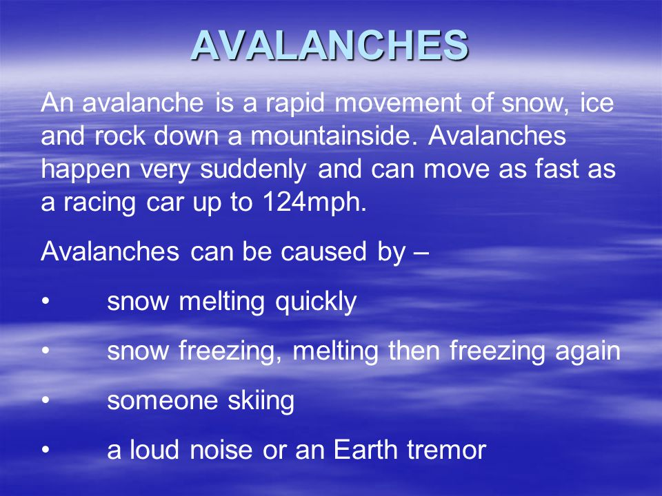 AVALANCHES An avalanche is a rapid movement of snow, ice and rock down a mountainside. Avalanches happen very suddenly and can move as fast as a racin