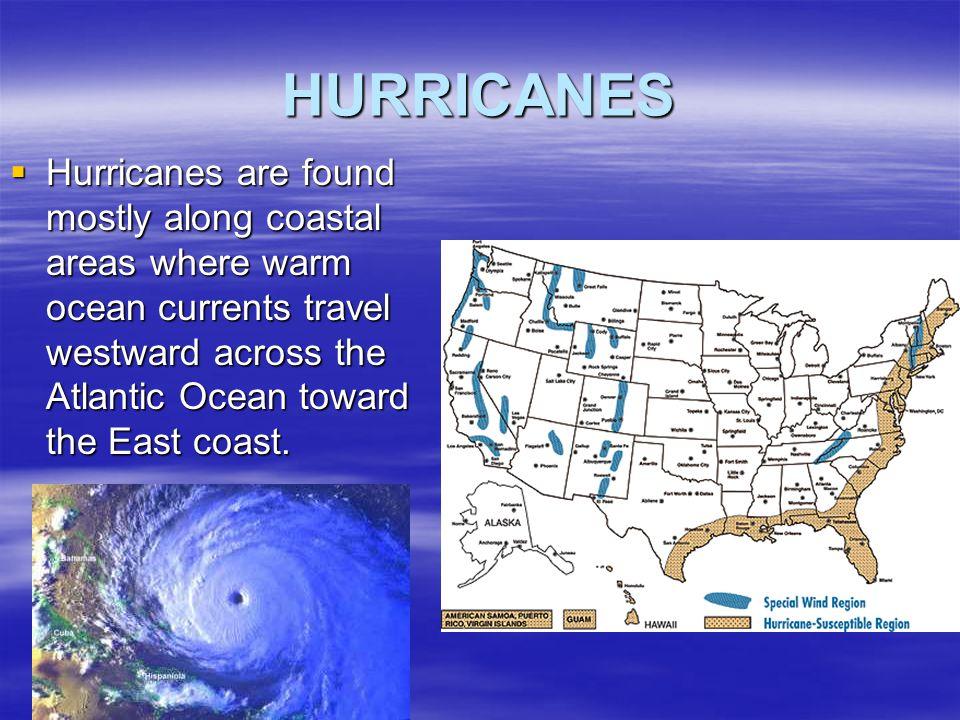 HURRICANES  Hurricanes are found mostly along coastal areas where warm ocean currents travel westward across the Atlantic Ocean toward the East coast