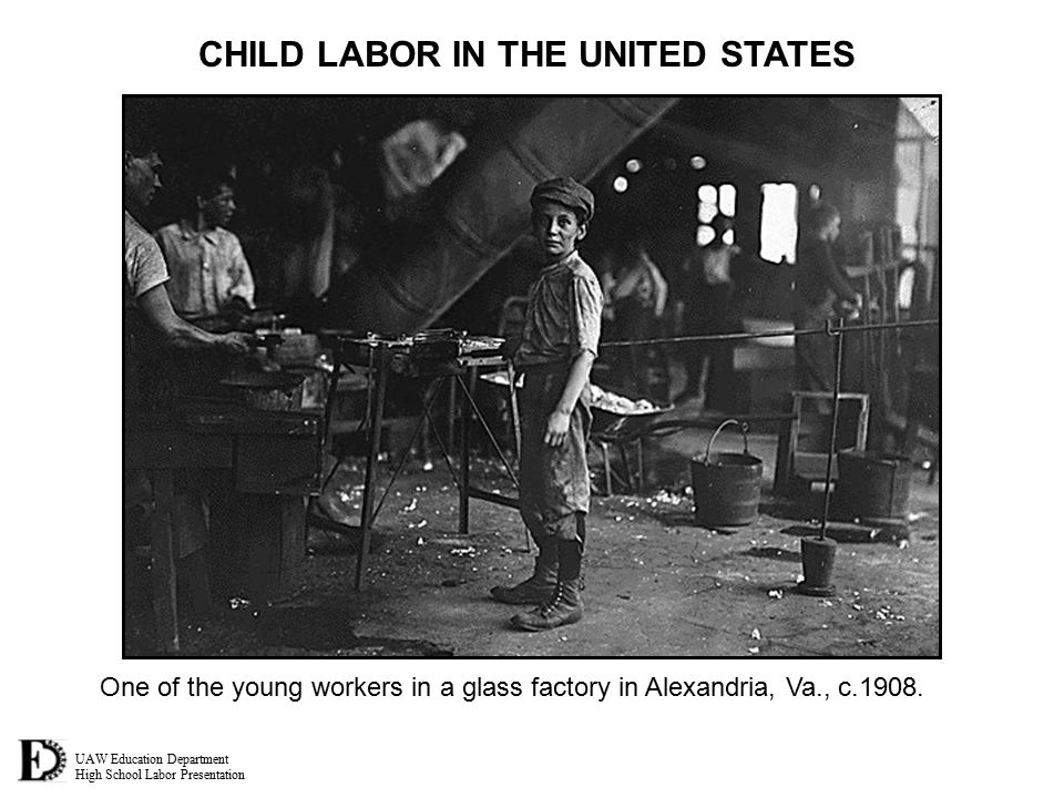 UAW Education Department High School Labor Presentation CHILD LABOR IN THE UNITED STATES One of the young workers in a glass factory in Alexandria, Va