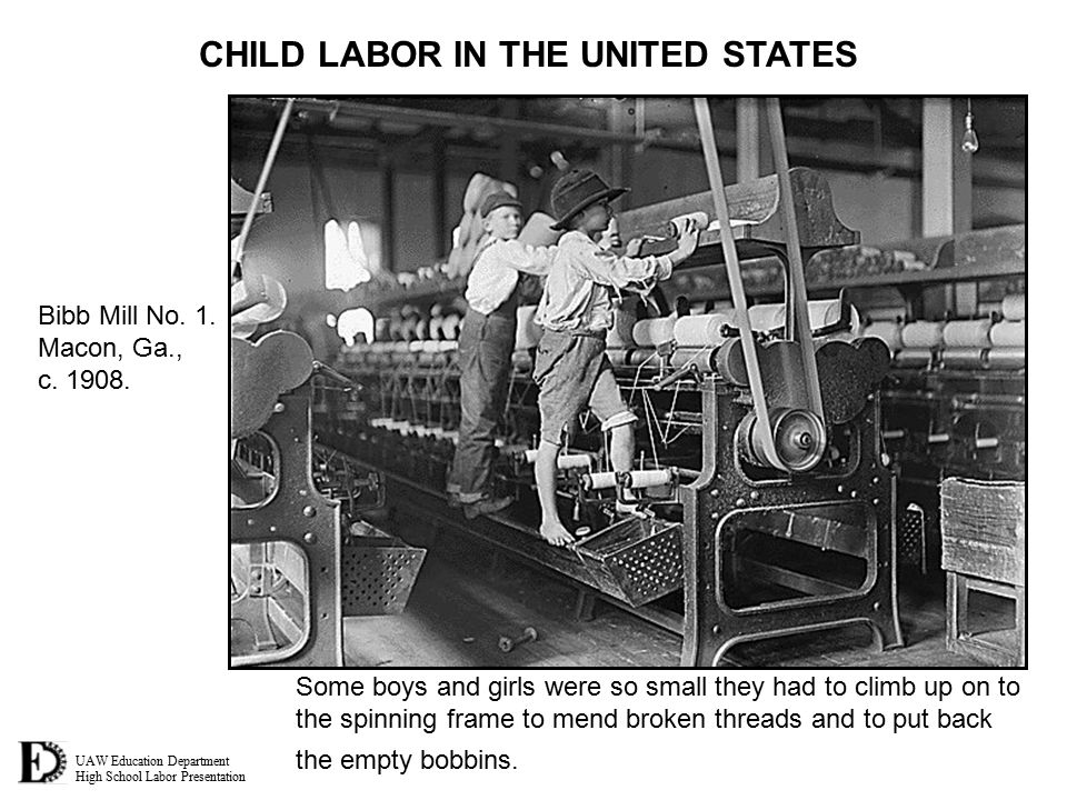 UAW Education Department High School Labor Presentation CHILD LABOR IN THE UNITED STATES Some boys and girls were so small they had to climb up on to the spinning frame to mend broken threads and to put back the empty bobbins.