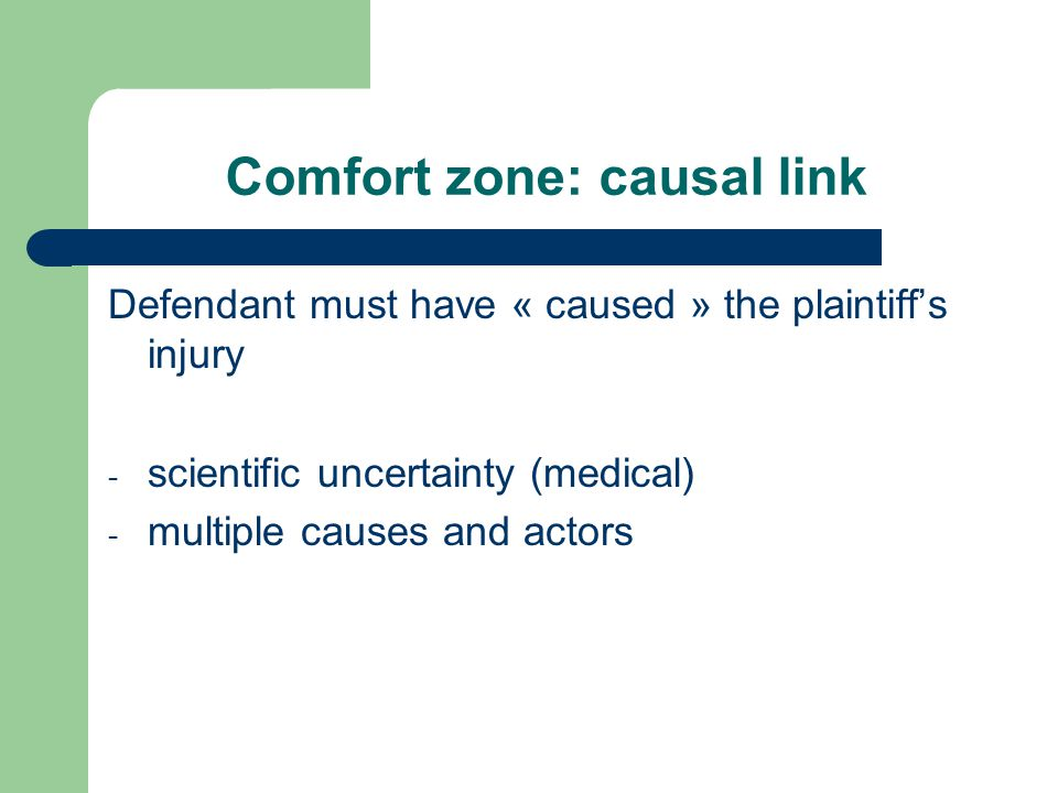 Comfort zone: causal link Defendant must have « caused » the plaintiff's injury - scientific uncertainty (medical) - multiple causes and actors