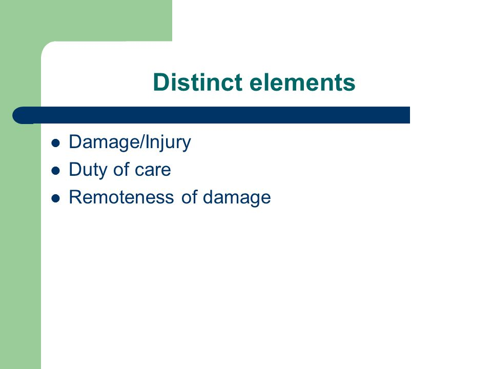 Distinct elements Damage/Injury Duty of care Remoteness of damage