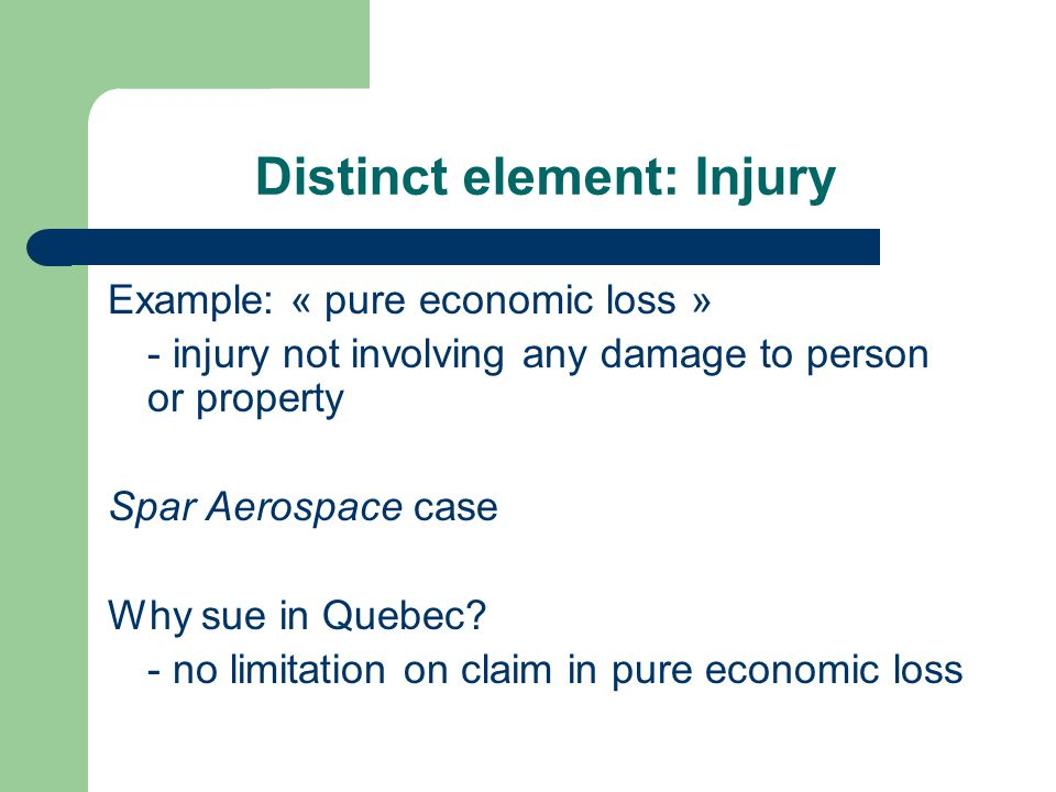 Distinct element: Injury Example: « pure economic loss » - injury not involving any damage to person or property Spar Aerospace case Why sue in Quebec.