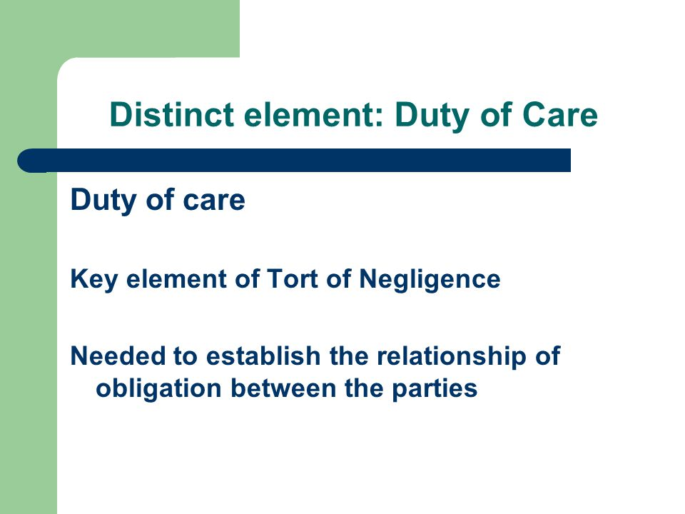 Distinct element: Duty of Care Duty of care Key element of Tort of Negligence Needed to establish the relationship of obligation between the parties