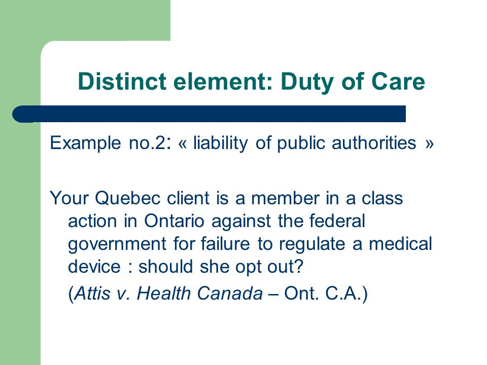 Distinct element: Duty of Care Example no.2 : « liability of public authorities » Your Quebec client is a member in a class action in Ontario against the federal government for failure to regulate a medical device : should she opt out.