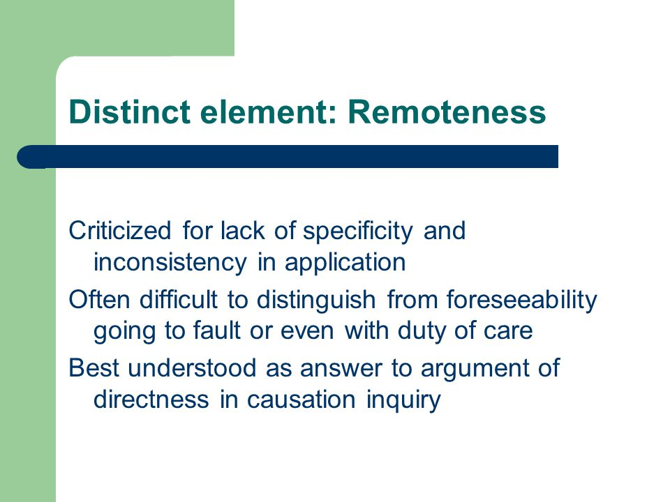 Distinct element: Remoteness Criticized for lack of specificity and inconsistency in application Often difficult to distinguish from foreseeability going to fault or even with duty of care Best understood as answer to argument of directness in causation inquiry