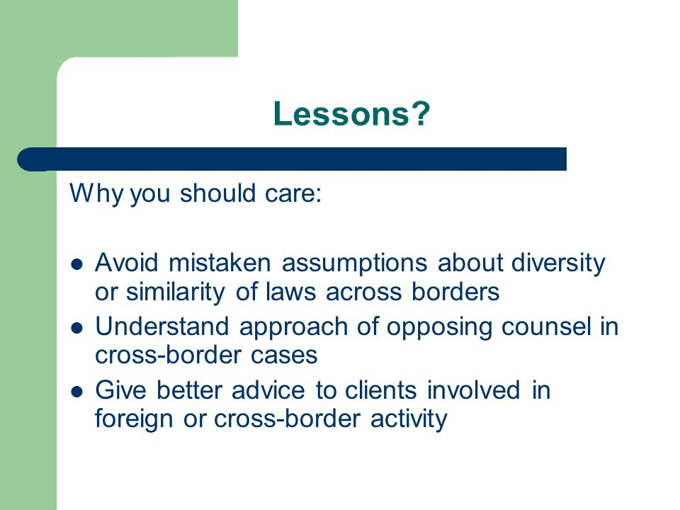 Lessons? Why you should care: Avoid mistaken assumptions about diversity or similarity of laws across borders Understand approach of opposing counsel