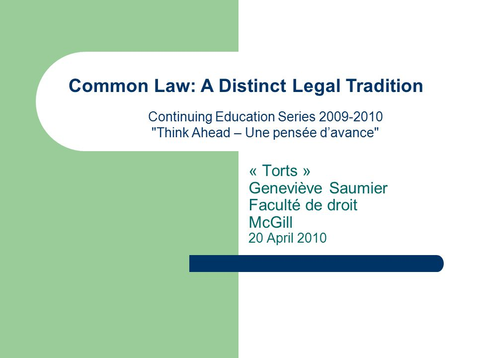 « Torts » Geneviève Saumier Faculté de droit McGill 20 April 2010 Continuing Education Series 2009-2010 Think Ahead – Une pensée d'avance Common Law: A Distinct Legal Tradition