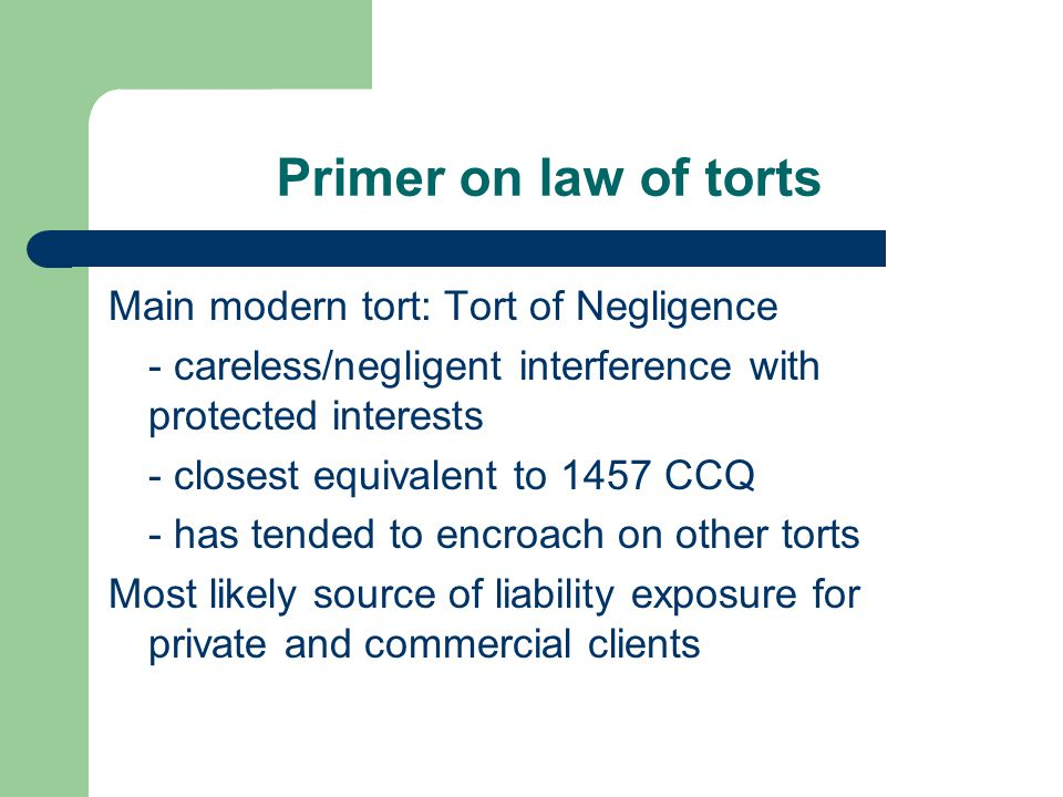Primer on law of torts Main modern tort: Tort of Negligence - careless/negligent interference with protected interests - closest equivalent to 1457 CCQ - has tended to encroach on other torts Most likely source of liability exposure for private and commercial clients