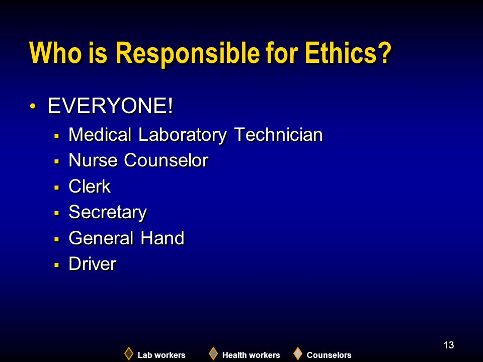 Lab workersHealth workersCounselors 13 Who is Responsible for Ethics? EVERYONE!  Medical Laboratory Technician  Nurse Counselor  Clerk  Secretary