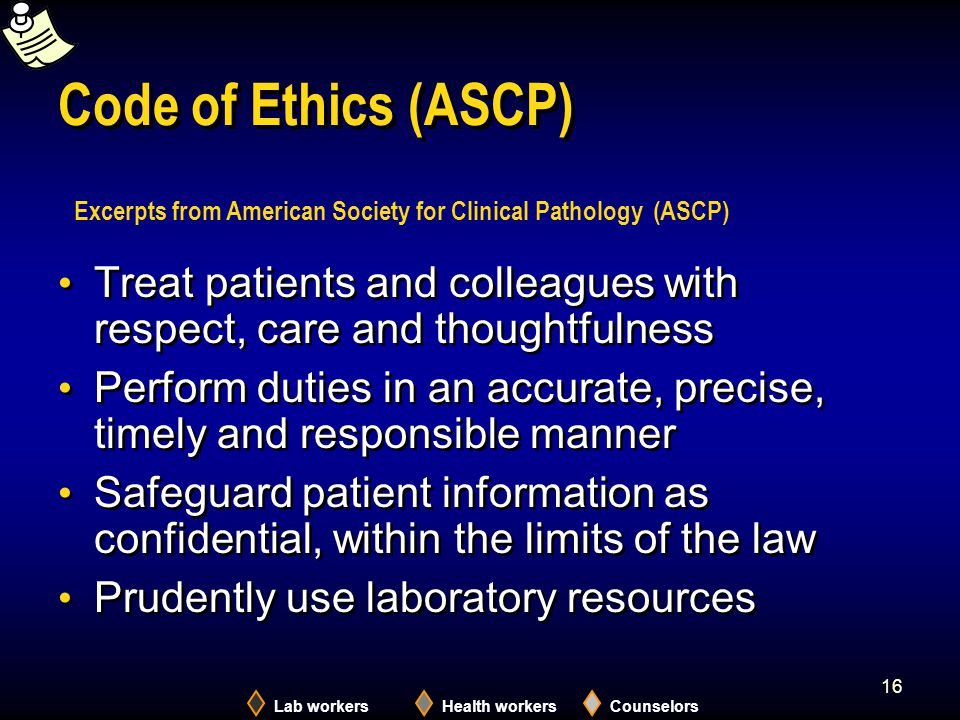 Lab workersHealth workersCounselors 16 Code of Ethics (ASCP) Treat patients and colleagues with respect, care and thoughtfulness Perform duties in an
