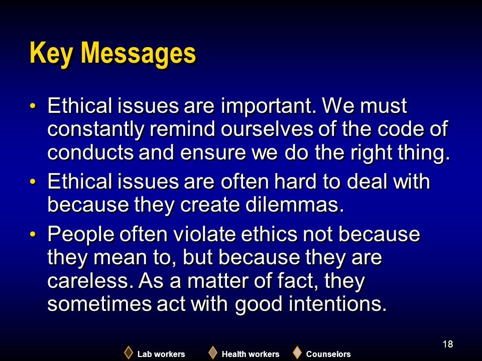 Lab workersHealth workersCounselors 18 Key Messages Ethical issues are important. We must constantly remind ourselves of the code of conducts and ensu