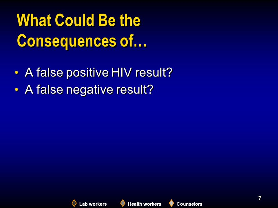Lab workersHealth workersCounselors 7 What Could Be the Consequences of… A false positive HIV result? A false negative result? A false positive HIV re