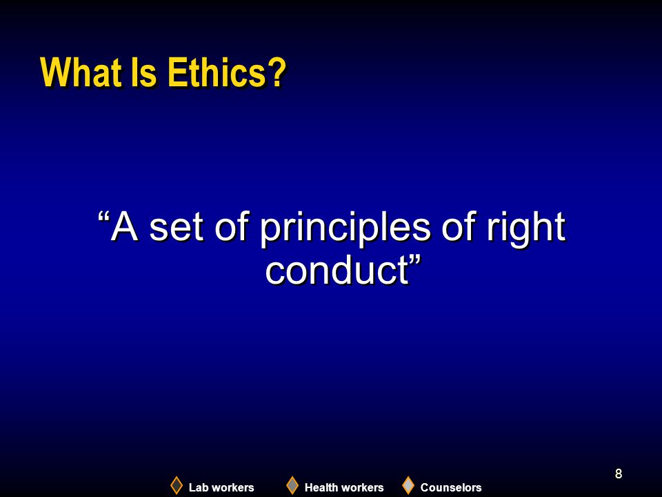 "Lab workersHealth workersCounselors 8 What Is Ethics? ""A set of principles of right conduct"""