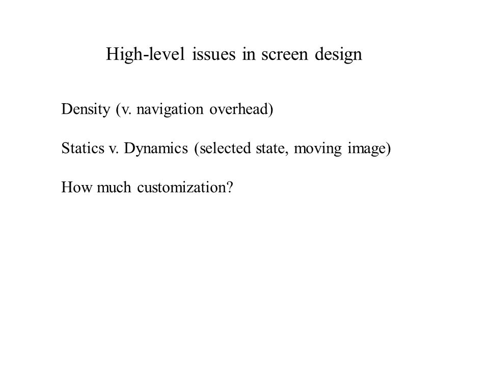 High-level issues in screen design Density (v. navigation overhead) Statics v.