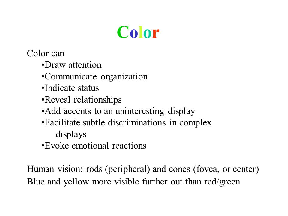 ColorColor Color can Draw attention Communicate organization Indicate status Reveal relationships Add accents to an uninteresting display Facilitate subtle discriminations in complex displays Evoke emotional reactions Human vision: rods (peripheral) and cones (fovea, or center) Blue and yellow more visible further out than red/green