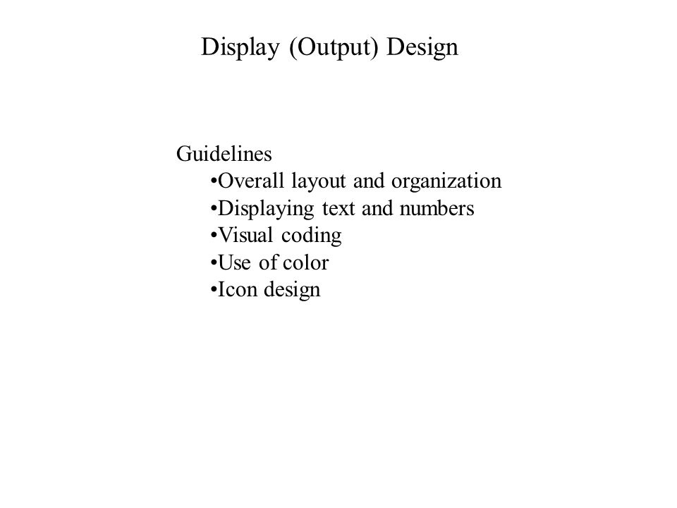 Specific screen design guidelines Each display should have a title or header Include all necessary information Include only necessary information Consider task sequence, but also:Group items logically Use white space and visual cues for easy scanning Design standard formats and terminology, and follow consistently Place prompts where the eye will be when they are needed