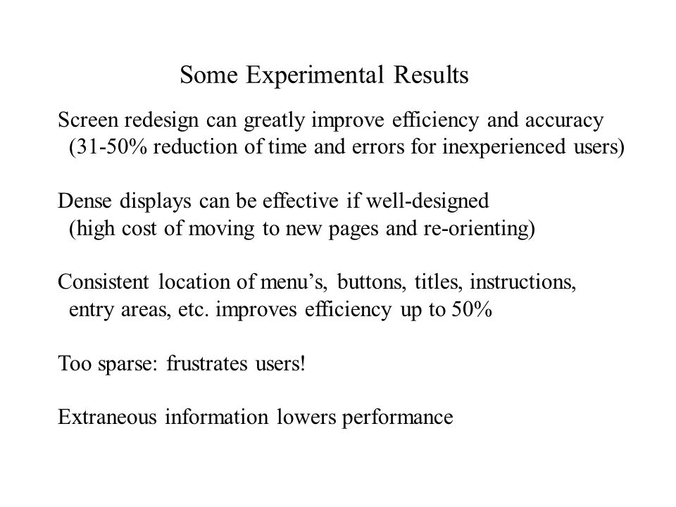 Some Experimental Results Screen redesign can greatly improve efficiency and accuracy (31-50% reduction of time and errors for inexperienced users) Dense displays can be effective if well-designed (high cost of moving to new pages and re-orienting) Consistent location of menu's, buttons, titles, instructions, entry areas, etc.