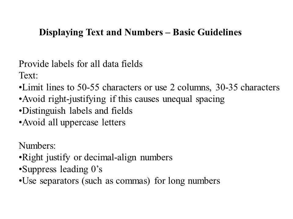 Displaying Text and Numbers – Basic Guidelines Provide labels for all data fields Text: Limit lines to 50-55 characters or use 2 columns, 30-35 characters Avoid right-justifying if this causes unequal spacing Distinguish labels and fields Avoid all uppercase letters Numbers: Right justify or decimal-align numbers Suppress leading 0's Use separators (such as commas) for long numbers