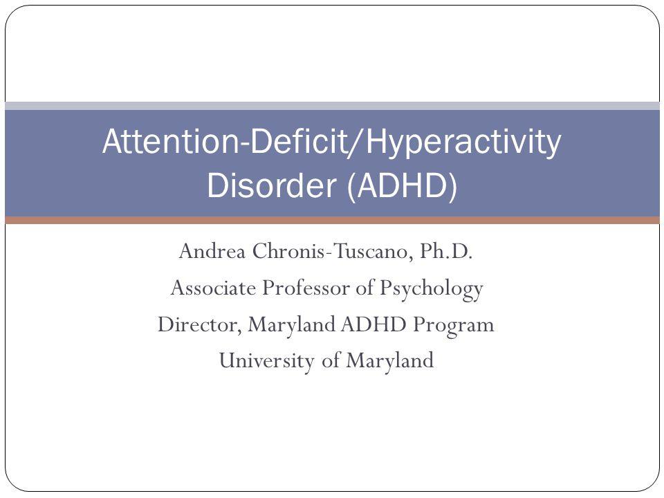 Andrea Chronis-Tuscano, Ph.D. Associate Professor of Psychology Director, Maryland ADHD Program University of Maryland Attention-Deficit/Hyperactivity