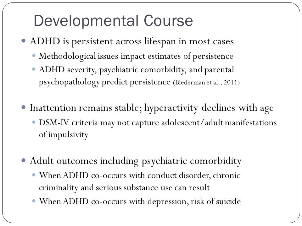 Developmental Course ADHD is persistent across lifespan in most cases Methodological issues impact estimates of persistence ADHD severity, psychiatric comorbidity, and parental psychopathology predict persistence (Biederman et al., 2011) Inattention remains stable; hyperactivity declines with age DSM-IV criteria may not capture adolescent/adult manifestations of impulsivity Adult outcomes including psychiatric comorbidity When ADHD co-occurs with conduct disorder, chronic criminality and serious substance use can result When ADHD co-occurs with depression, risk of suicide