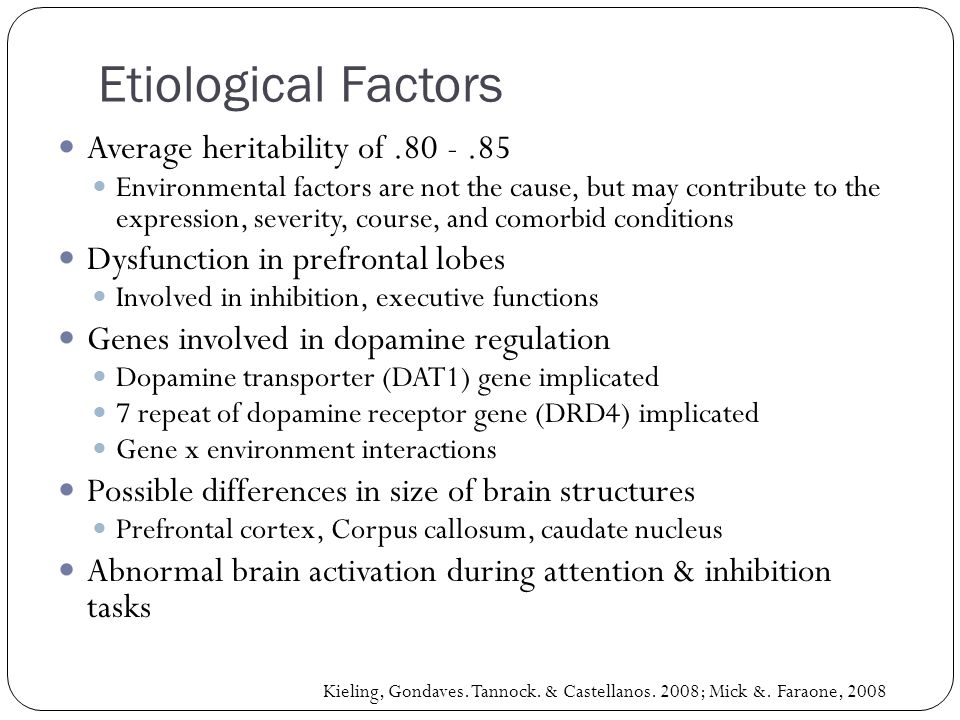 Average heritability of.80 -.85 Environmental factors are not the cause, but may contribute to the expression, severity, course, and comorbid conditions Dysfunction in prefrontal lobes Involved in inhibition, executive functions Genes involved in dopamine regulation Dopamine transporter (DAT1) gene implicated 7 repeat of dopamine receptor gene (DRD4) implicated Gene x environment interactions Possible differences in size of brain structures Prefrontal cortex, Corpus callosum, caudate nucleus Abnormal brain activation during attention & inhibition tasks Kieling, Gondaves.