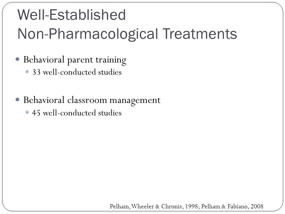 Well-Established Non-Pharmacological Treatments Behavioral parent training 33 well-conducted studies Behavioral classroom management 45 well-conducted studies Pelham, Wheeler & Chronis, 1998; Pelham & Fabiano, 2008