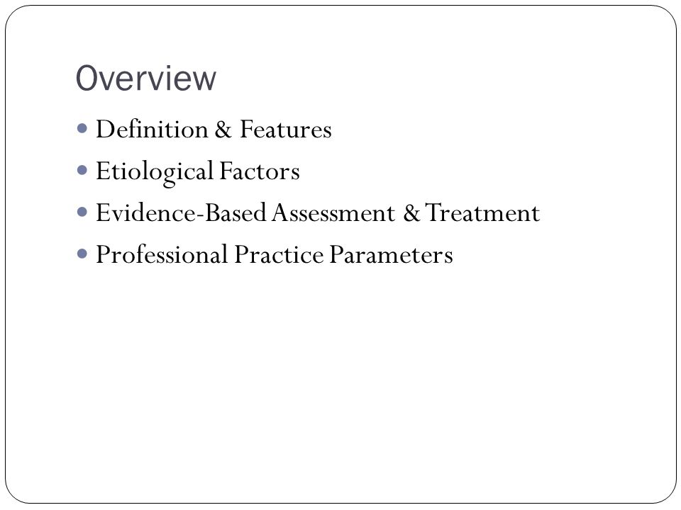 Overview Definition & Features Etiological Factors Evidence-Based Assessment & Treatment Professional Practice Parameters
