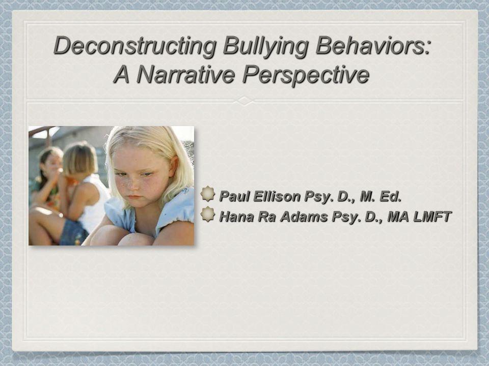 Paul Ellison Psy. D., M. Ed. Hana Ra Adams Psy. D., MA LMFT Deconstructing Bullying Behaviors: A Narrative Perspective