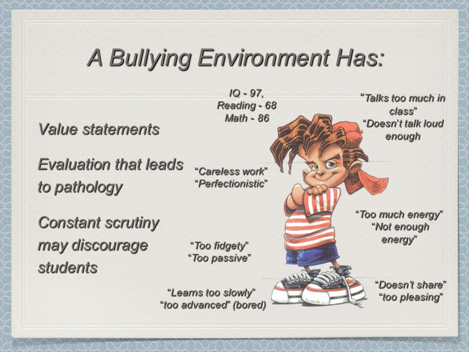 Value statements Evaluation that leads to pathology Constant scrutiny may discourage students A Bullying Environment Has: IQ - 97, Reading - 68 Math - 86 Learns too slowly too advanced (bored) too advanced (bored) Talks too much in class Doesn't talk loud enough Too much energy Not enough energy Not enough energy Careless work Perfectionistic Too fidgety Too passive Doesn't share too pleasing