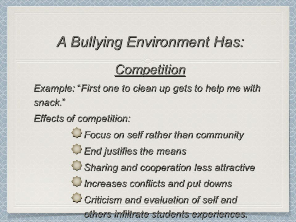 Competition Example: First one to clean up gets to help me with snack. Effects of competition: Focus on self rather than community End justifies the means Sharing and cooperation less attractive Increases conflicts and put downs Criticism and evaluation of self and others infiltrate students experiences.