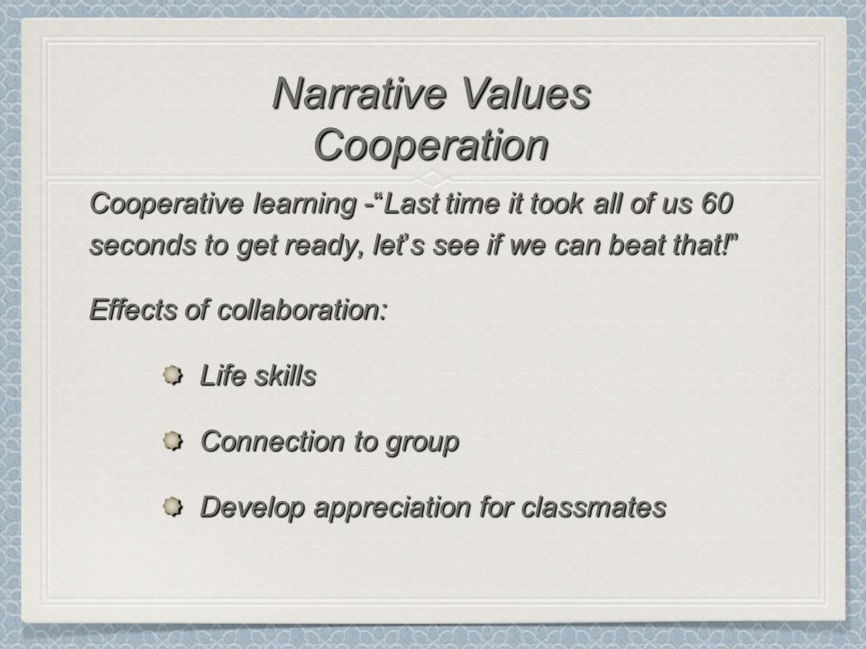 Cooperative learning - Last time it took all of us 60 seconds to get ready, let's see if we can beat that! Effects of collaboration: Life skills Connection to group Develop appreciation for classmates Narrative Values Cooperation