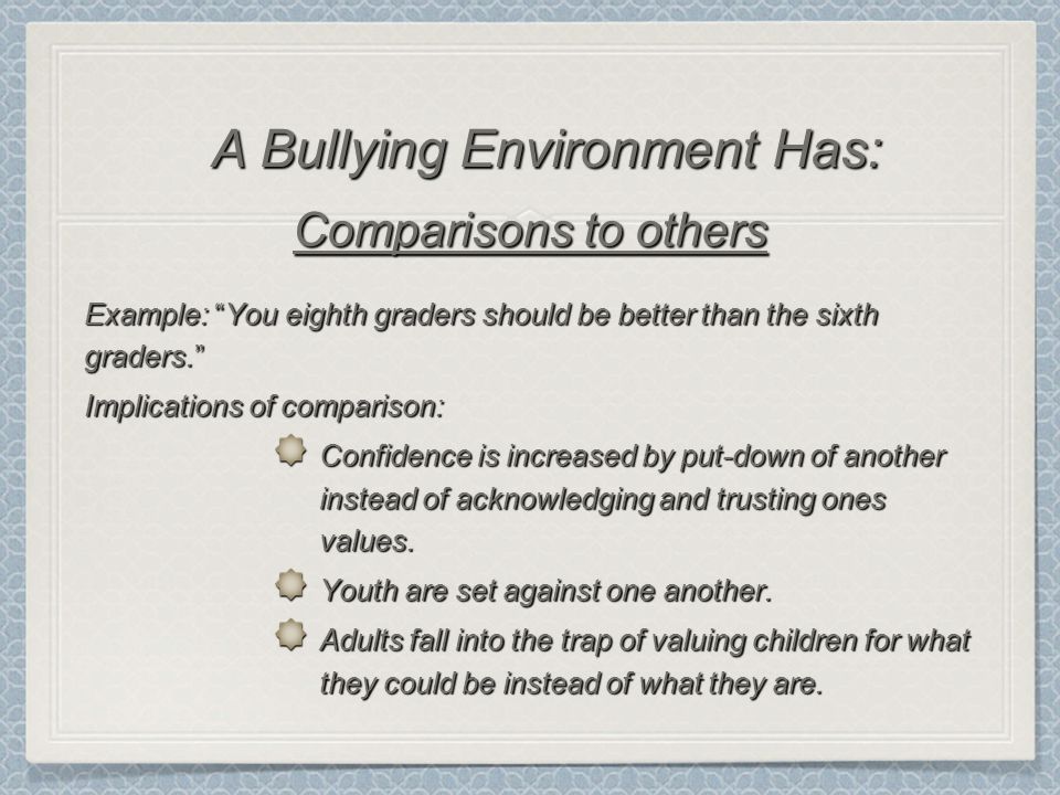 Comparisons to others Example: You eighth graders should be better than the sixth graders. Implications of comparison: Confidence is increased by put-down of another instead of acknowledging and trusting ones values.
