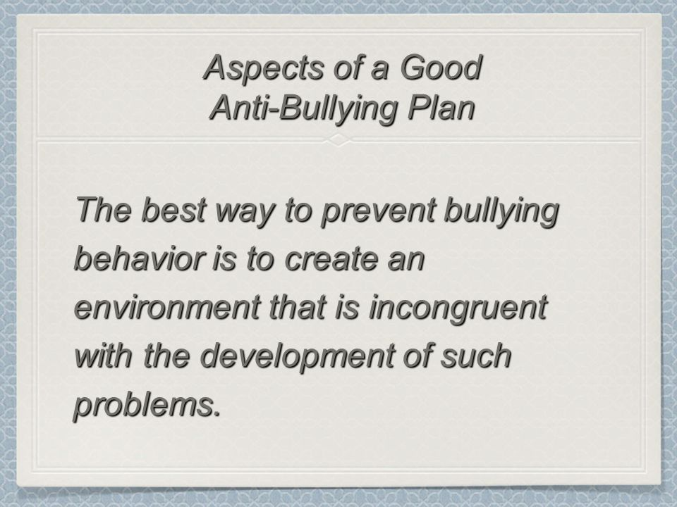The best way to prevent bullying behavior is to create an environment that is incongruent with the development of such problems. Aspects of a Good Ant